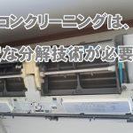 エアコンクリーニングには高度な分解技術が必要です。